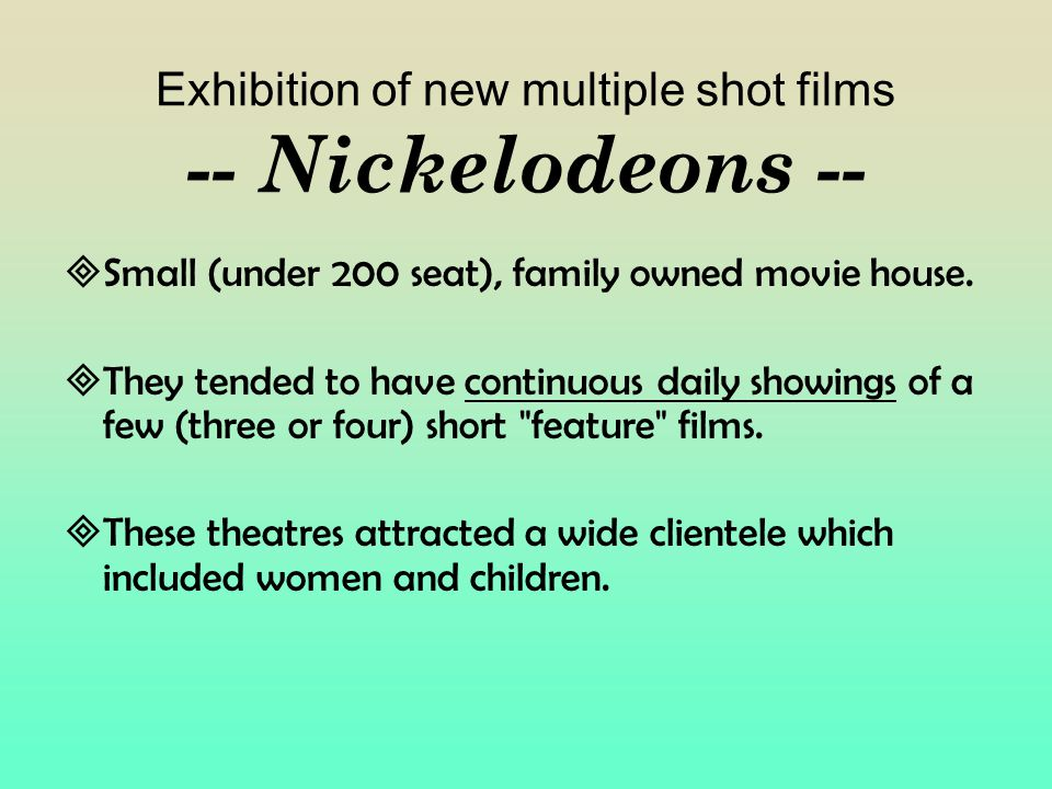 Exhibition of new multiple shot films -- Nickelodeons --  Small (under 200 seat), family owned movie house.