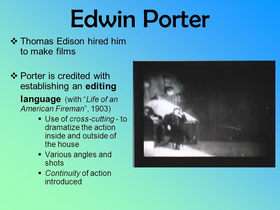 Edwin Porter  Thomas Edison hired him to make films  Porter is credited with establishing an editing language (with Life of an American Fireman , 1903)  Use of cross-cutting - to dramatize the action inside and outside of the house  Various angles and shots  Continuity of action introduced