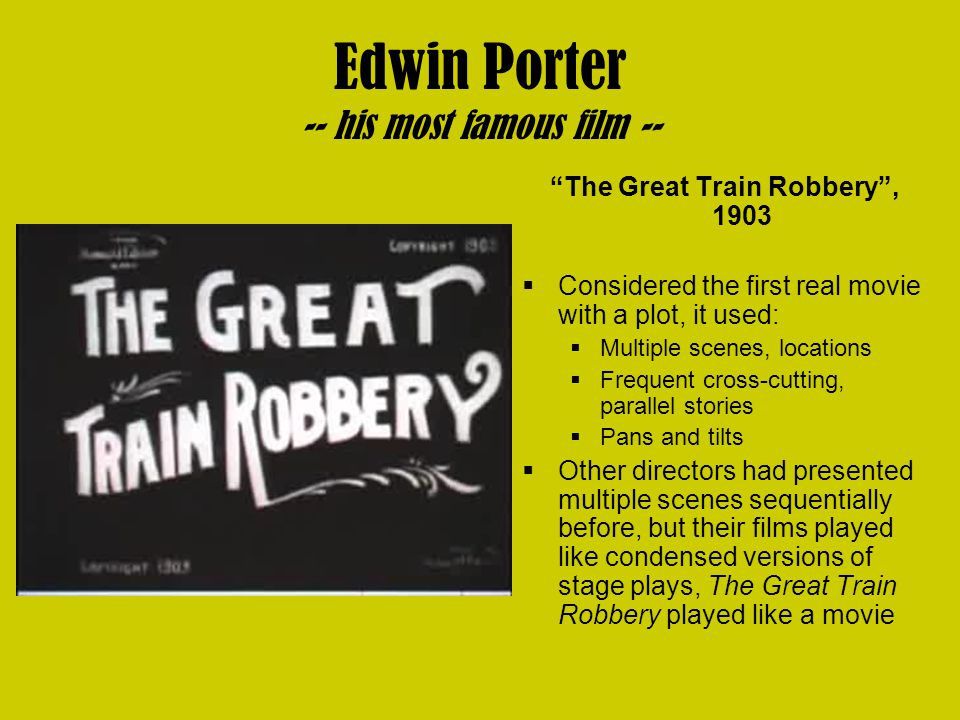 Edwin Porter -- his most famous film -- The Great Train Robbery , 1903  Considered the first real movie with a plot, it used:  Multiple scenes, locations  Frequent cross-cutting, parallel stories  Pans and tilts  Other directors had presented multiple scenes sequentially before, but their films played like condensed versions of stage plays, The Great Train Robbery played like a movie