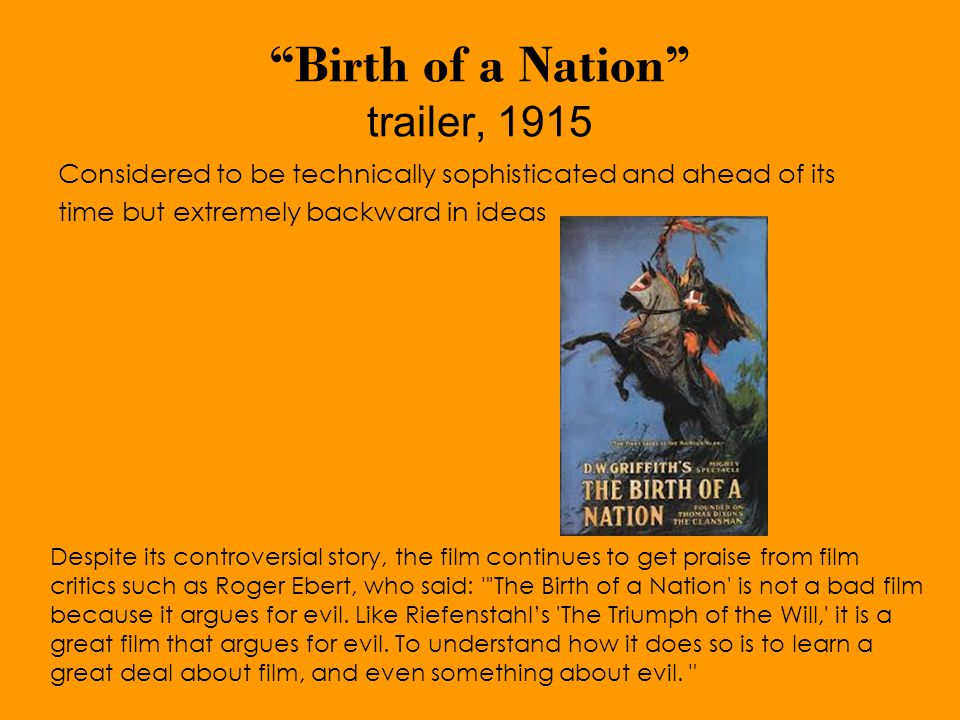 Birth of a Nation trailer, 1915 Considered to be technically sophisticated and ahead of its time but extremely backward in ideas Despite its controversial story, the film continues to get praise from film critics such as Roger Ebert, who said: The Birth of a Nation is not a bad film because it argues for evil.