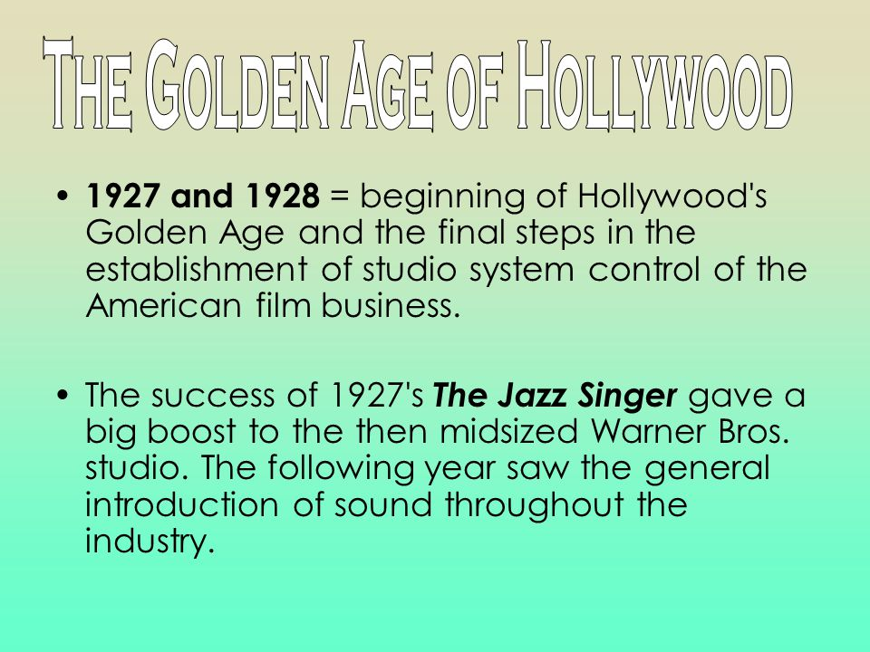 1927 and 1928 = beginning of Hollywood's Golden Age and the final steps in the establishment of studio system control of the American film business. T
