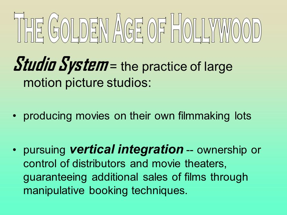 Studio System = the practice of large motion picture studios: producing movies on their own filmmaking lots pursuing vertical integration -- ownership or control of distributors and movie theaters, guaranteeing additional sales of films through manipulative booking techniques.