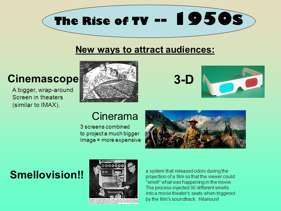 The Rise of TV -- 1950s Cinemascope New ways to attract audiences: Cinerama 3-D Smellovision!! a system that released odors during the projection of a