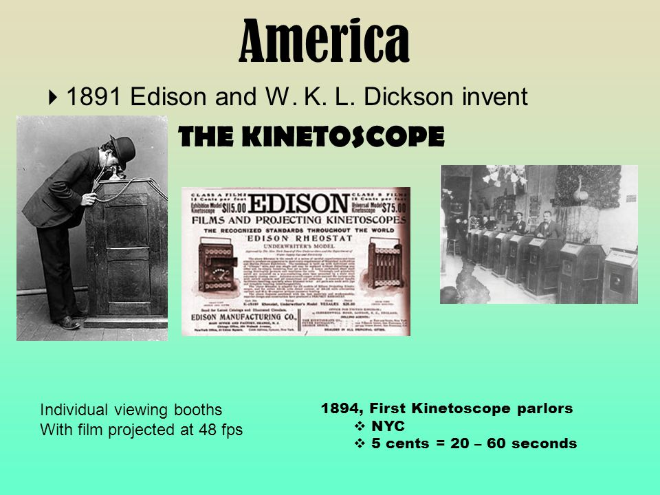 America  1891 Edison and W. K. L. Dickson invent THE KINETOSCOPE Individual viewing booths With film projected at 48 fps 1894, First Kinetoscope parl
