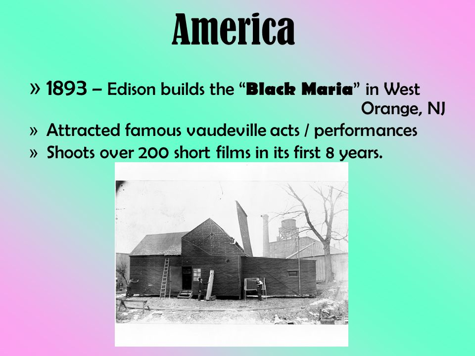 """» 1893 – Edison builds the """" Black Maria """" in West Orange, NJ » Attracted famous vaudeville acts / performances » Shoots over 200 short films in its f"""