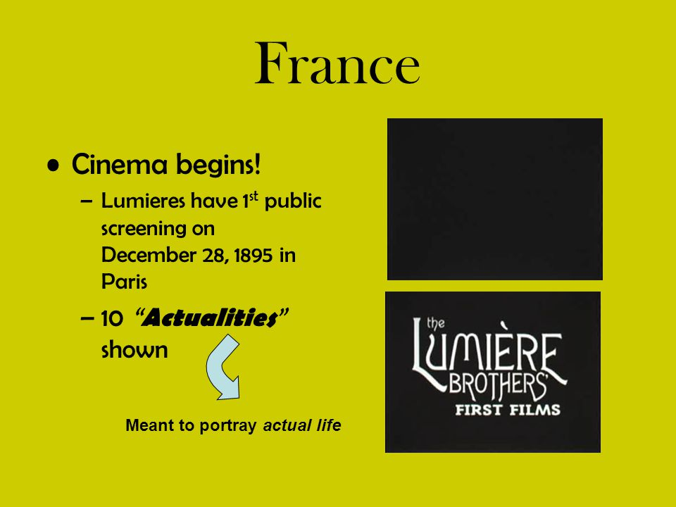 """France Cinema begins! –Lumieres have 1 st public screening on December 28, 1895 in Paris –10 """" Actualities """" shown Meant to portray actual life"""