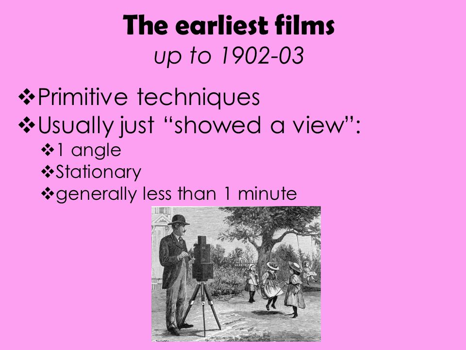 """The earliest films up to 1902-03  Primitive techniques  Usually just """"showed a view"""":  1 angle  Stationary  generally less than 1 minute"""