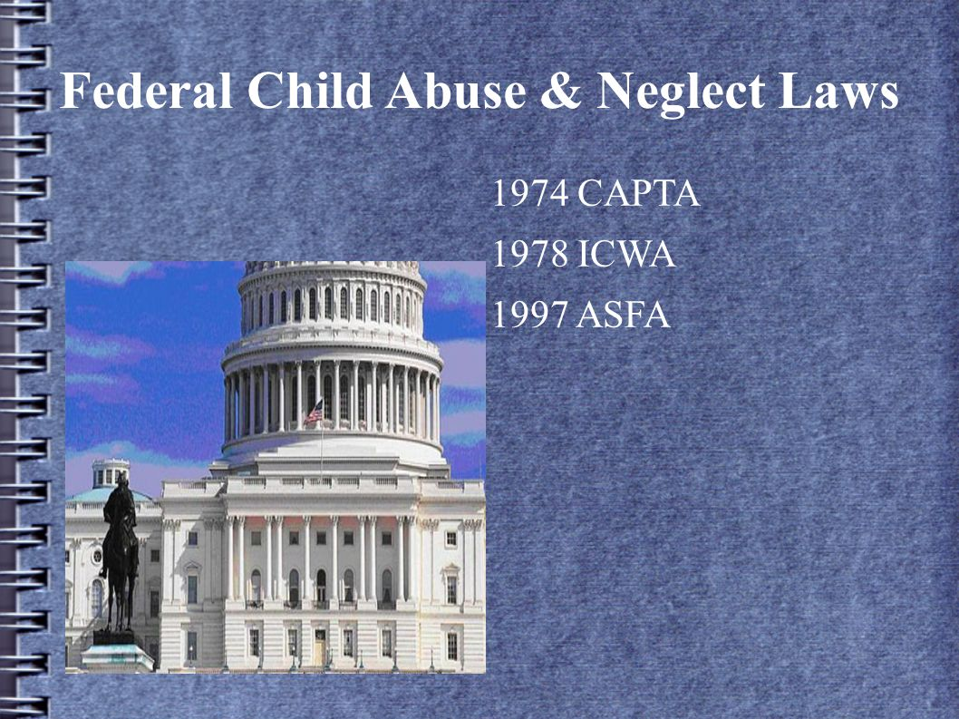 Federal Child Abuse & Neglect Laws 1974 CAPTA 1978 ICWA 1997 ASFA