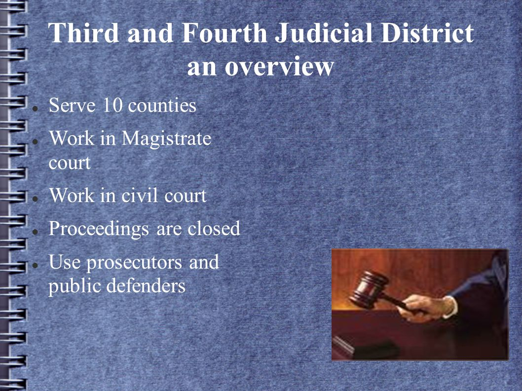 Third and Fourth Judicial District an overview Serve 10 counties Work in Magistrate court Work in civil court Proceedings are closed Use prosecutors and public defenders