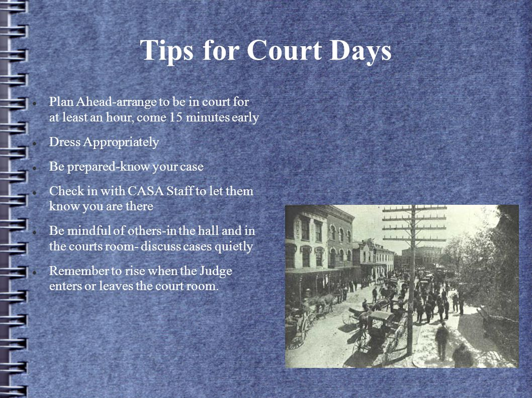 Tips for Court Days Plan Ahead-arrange to be in court for at least an hour, come 15 minutes early Dress Appropriately Be prepared-know your case Check in with CASA Staff to let them know you are there Be mindful of others-in the hall and in the courts room- discuss cases quietly Remember to rise when the Judge enters or leaves the court room.
