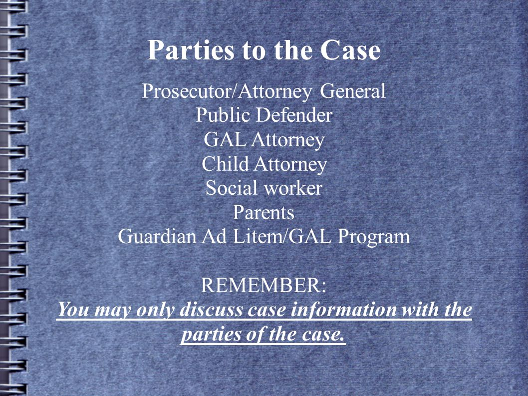 Parties to the Case Prosecutor/Attorney General Public Defender GAL Attorney Child Attorney Social worker Parents Guardian Ad Litem/GAL Program REMEMBER: You may only discuss case information with the parties of the case.