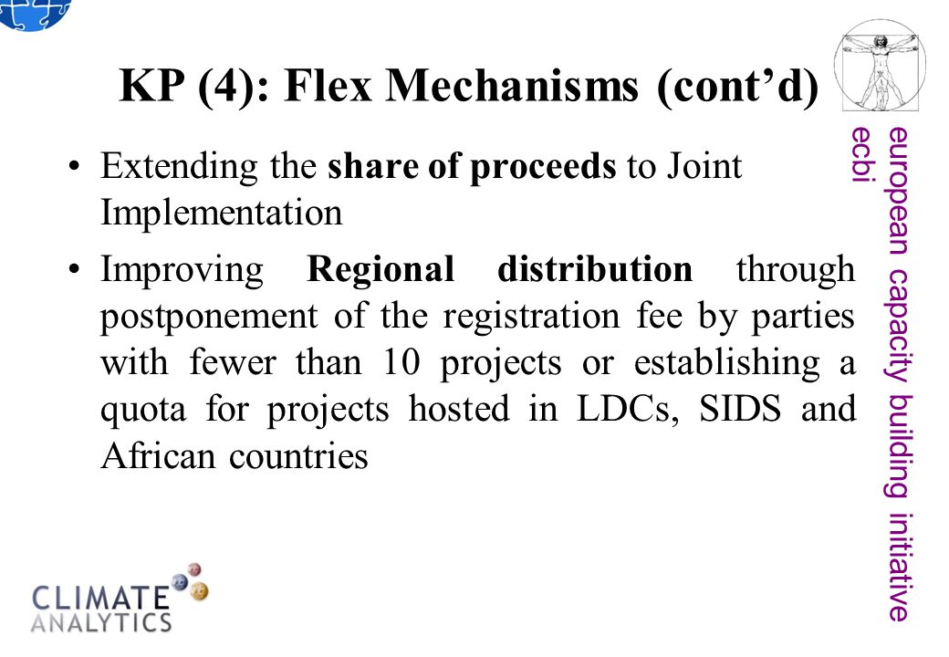 european capacity building initiativeecbi KP (4): Flex Mechanisms (cont'd) Extending the share of proceeds to Joint Implementation Improving Regional distribution through postponement of the registration fee by parties with fewer than 10 projects or establishing a quota for projects hosted in LDCs, SIDS and African countries