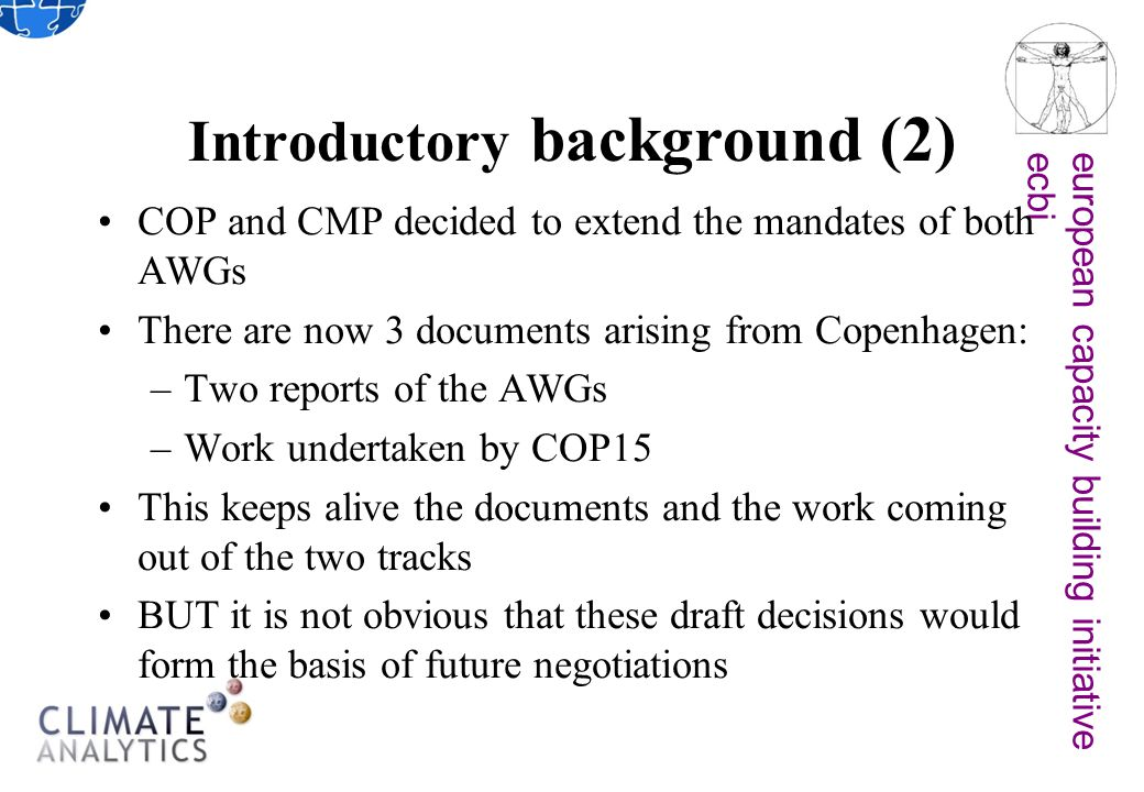 european capacity building initiativeecbi Introductory background (2) COP and CMP decided to extend the mandates of both AWGs There are now 3 documents arising from Copenhagen: –Two reports of the AWGs –Work undertaken by COP15 This keeps alive the documents and the work coming out of the two tracks BUT it is not obvious that these draft decisions would form the basis of future negotiations