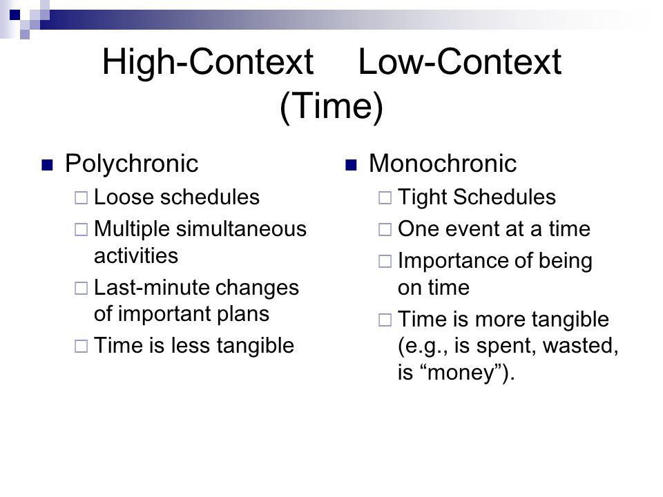High-Context Low-Context (Time) Polychronic  Loose schedules  Multiple simultaneous activities  Last-minute changes of important plans  Time is less tangible Monochronic  Tight Schedules  One event at a time  Importance of being on time  Time is more tangible (e.g., is spent, wasted, is money ).