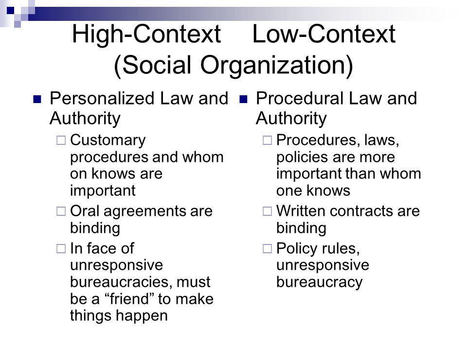 High-Context Low-Context (Social Organization) Personalized Law and Authority  Customary procedures and whom on knows are important  Oral agreements are binding  In face of unresponsive bureaucracies, must be a friend to make things happen Procedural Law and Authority  Procedures, laws, policies are more important than whom one knows  Written contracts are binding  Policy rules, unresponsive bureaucracy