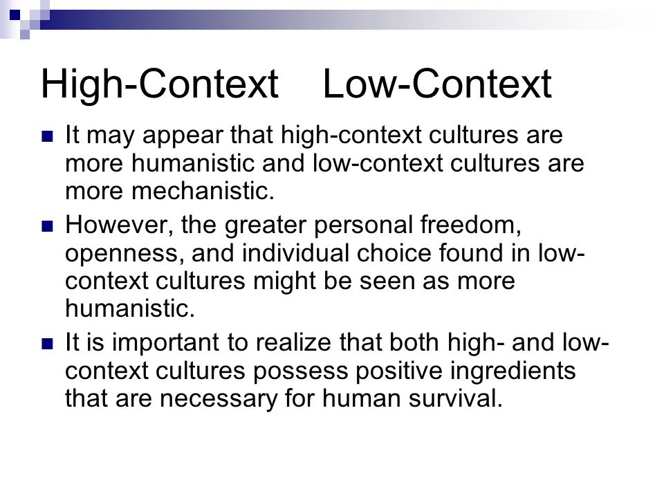 High-Context Low-Context It may appear that high-context cultures are more humanistic and low-context cultures are more mechanistic.