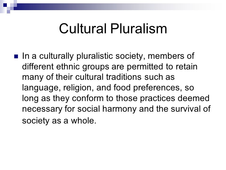 Cultural Pluralism In a culturally pluralistic society, members of different ethnic groups are permitted to retain many of their cultural traditions such as language, religion, and food preferences, so long as they conform to those practices deemed necessary for social harmony and the survival of society as a whole.