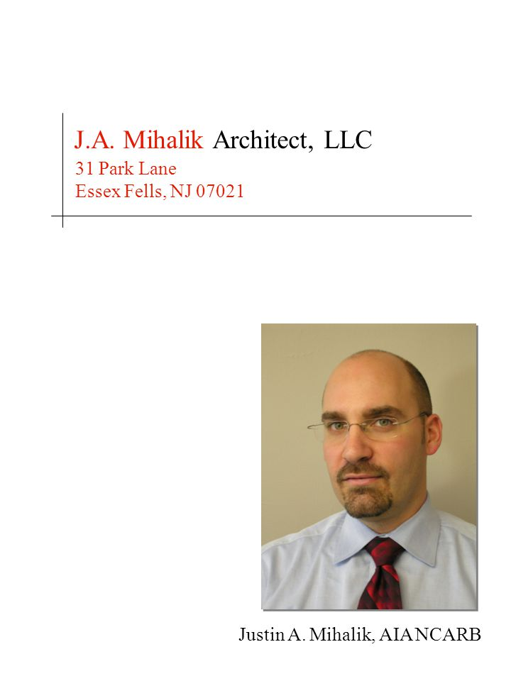 Justin A. Mihalik, AIA NCARB J.A. Mihalik Architect, LLC 31 Park Lane Essex Fells, NJ 07021