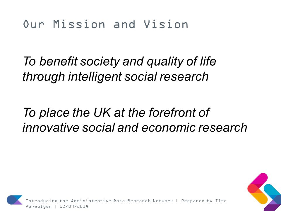 Our Mission and Vision To benefit society and quality of life through intelligent social research To place the UK at the forefront of innovative socia