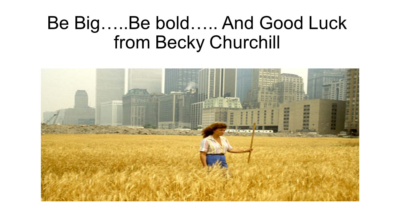 Be Big…..Be bold….. And Good Luck from Becky Churchill