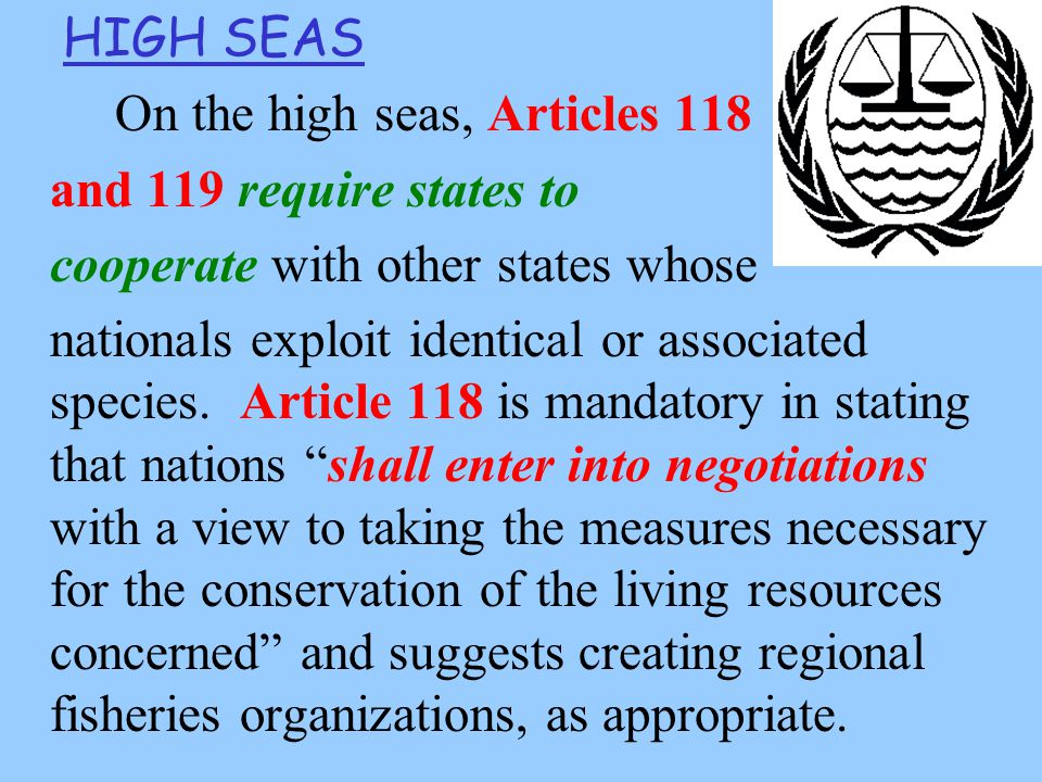 HIGH SEAS On the high seas, Articles 118 and 119 require states to cooperate with other states whose nationals exploit identical or associated species.