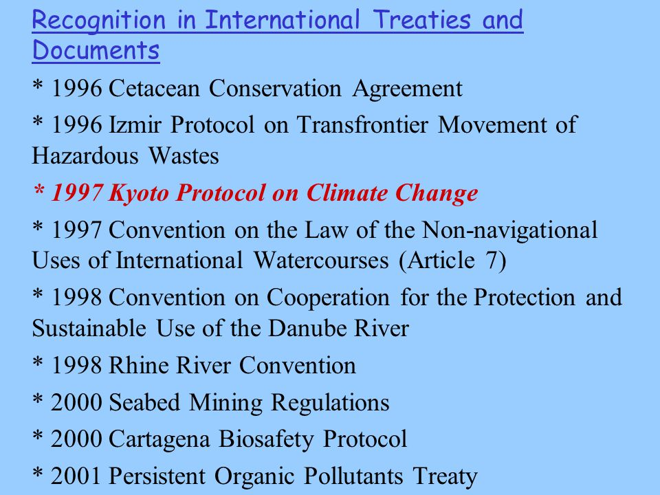 Recognition in International Treaties and Documents * 1996 Cetacean Conservation Agreement * 1996 Izmir Protocol on Transfrontier Movement of Hazardous Wastes * 1997 Kyoto Protocol on Climate Change * 1997 Convention on the Law of the Non-navigational Uses of International Watercourses (Article 7) * 1998 Convention on Cooperation for the Protection and Sustainable Use of the Danube River * 1998 Rhine River Convention * 2000 Seabed Mining Regulations * 2000 Cartagena Biosafety Protocol * 2001 Persistent Organic Pollutants Treaty