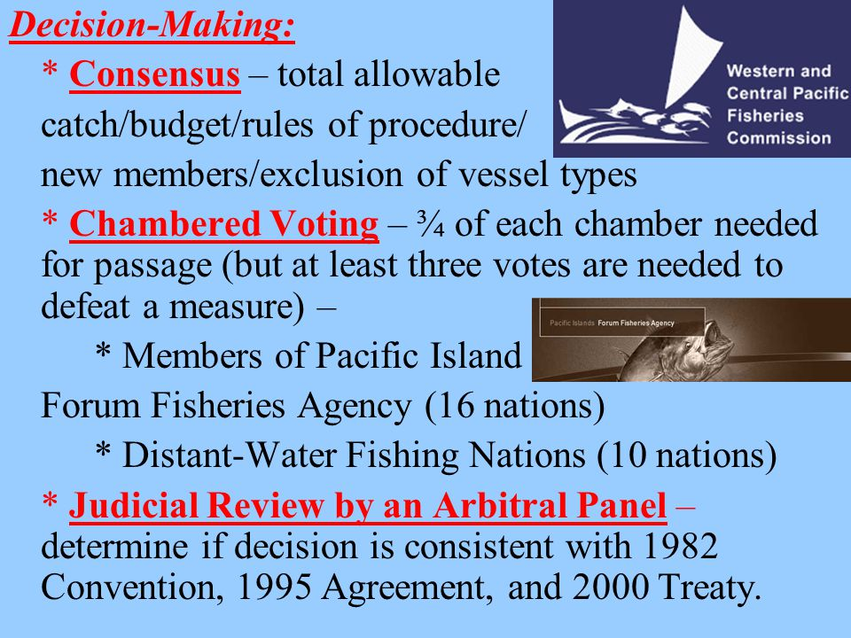 Decision-Making: * Consensus – total allowable catch/budget/rules of procedure/ new members/exclusion of vessel types * Chambered Voting – ¾ of each chamber needed for passage (but at least three votes are needed to defeat a measure) – * Members of Pacific Island Forum Fisheries Agency (16 nations) * Distant-Water Fishing Nations (10 nations) * Judicial Review by an Arbitral Panel – determine if decision is consistent with 1982 Convention, 1995 Agreement, and 2000 Treaty.
