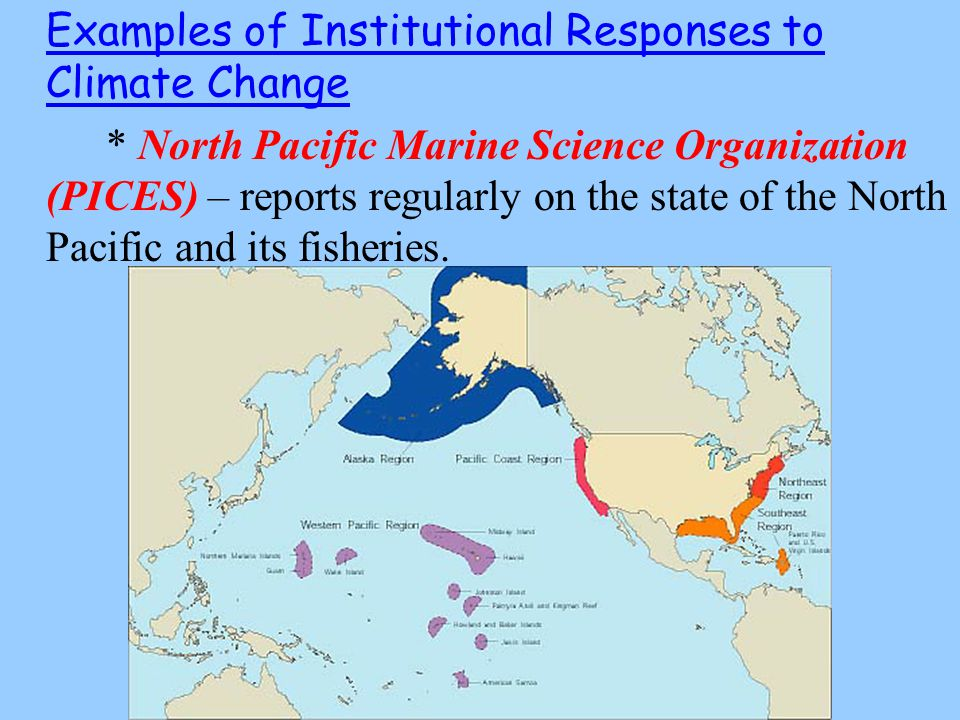 Examples of Institutional Responses to Climate Change * North Pacific Marine Science Organization (PICES) – reports regularly on the state of the North Pacific and its fisheries.