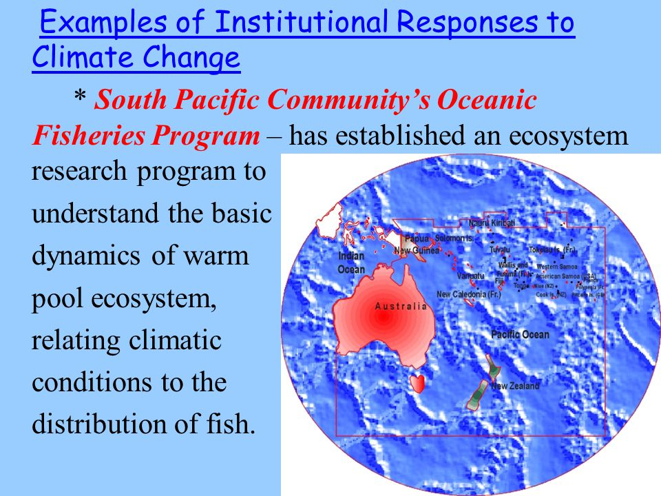 Examples of Institutional Responses to Climate Change * South Pacific Community's Oceanic Fisheries Program – has established an ecosystem research program to understand the basic dynamics of warm pool ecosystem, relating climatic conditions to the distribution of fish.