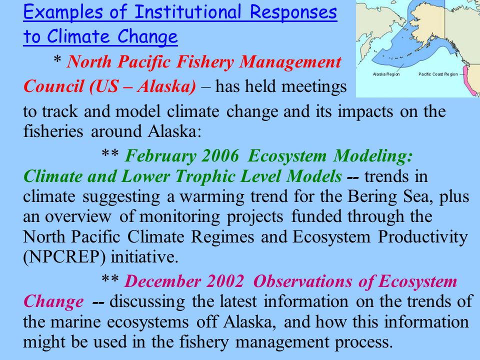 Examples of Institutional Responses to Climate Change * North Pacific Fishery Management Council (US – Alaska) – has held meetings to track and model climate change and its impacts on the fisheries around Alaska: ** February 2006 Ecosystem Modeling: Climate and Lower Trophic Level Models -- trends in climate suggesting a warming trend for the Bering Sea, plus an overview of monitoring projects funded through the North Pacific Climate Regimes and Ecosystem Productivity (NPCREP) initiative.