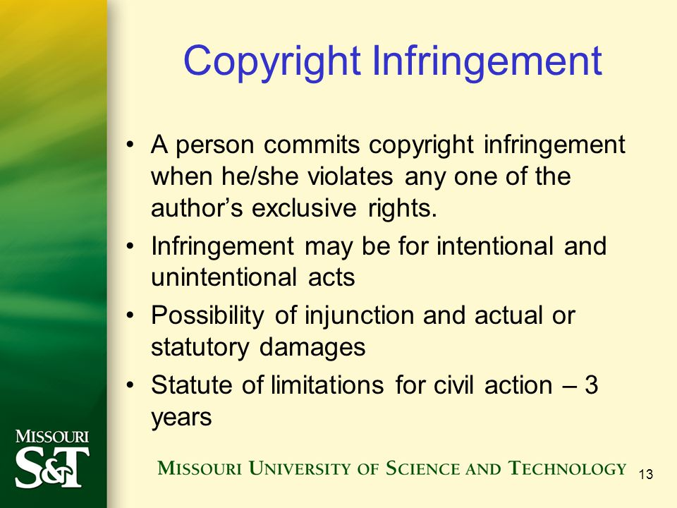 13 Copyright Infringement A person commits copyright infringement when he/she violates any one of the author's exclusive rights. Infringement may be f