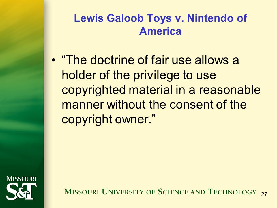 """27 Lewis Galoob Toys v. Nintendo of America """"The doctrine of fair use allows a holder of the privilege to use copyrighted material in a reasonable man"""