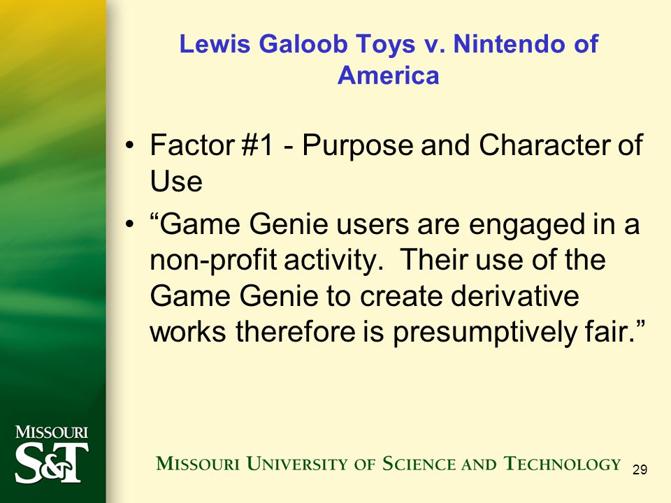 """29 Lewis Galoob Toys v. Nintendo of America Factor #1 - Purpose and Character of Use """"Game Genie users are engaged in a non-profit activity. Their use"""