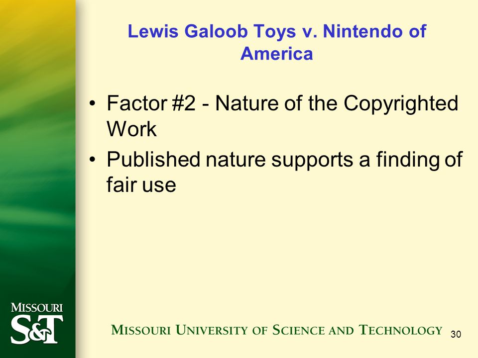 30 Lewis Galoob Toys v. Nintendo of America Factor #2 - Nature of the Copyrighted Work Published nature supports a finding of fair use
