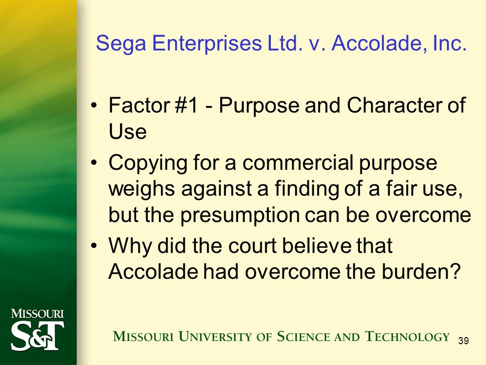 39 Sega Enterprises Ltd. v. Accolade, Inc. Factor #1 - Purpose and Character of Use Copying for a commercial purpose weighs against a finding of a fai