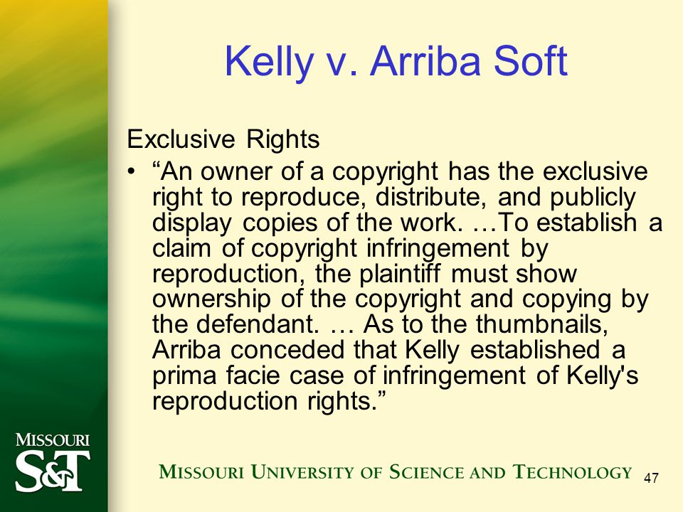 """47 Kelly v. Arriba Soft Exclusive Rights """"An owner of a copyright has the exclusive right to reproduce, distribute, and publicly display copies of the"""