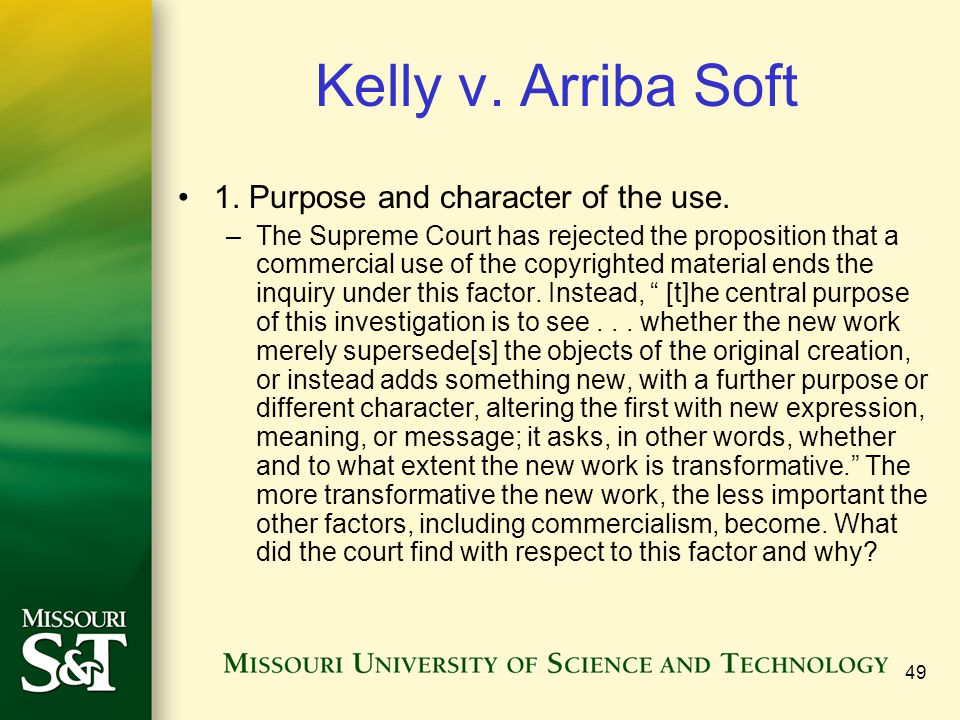 49 Kelly v. Arriba Soft 1. Purpose and character of the use. –The Supreme Court has rejected the proposition that a commercial use of the copyrighted