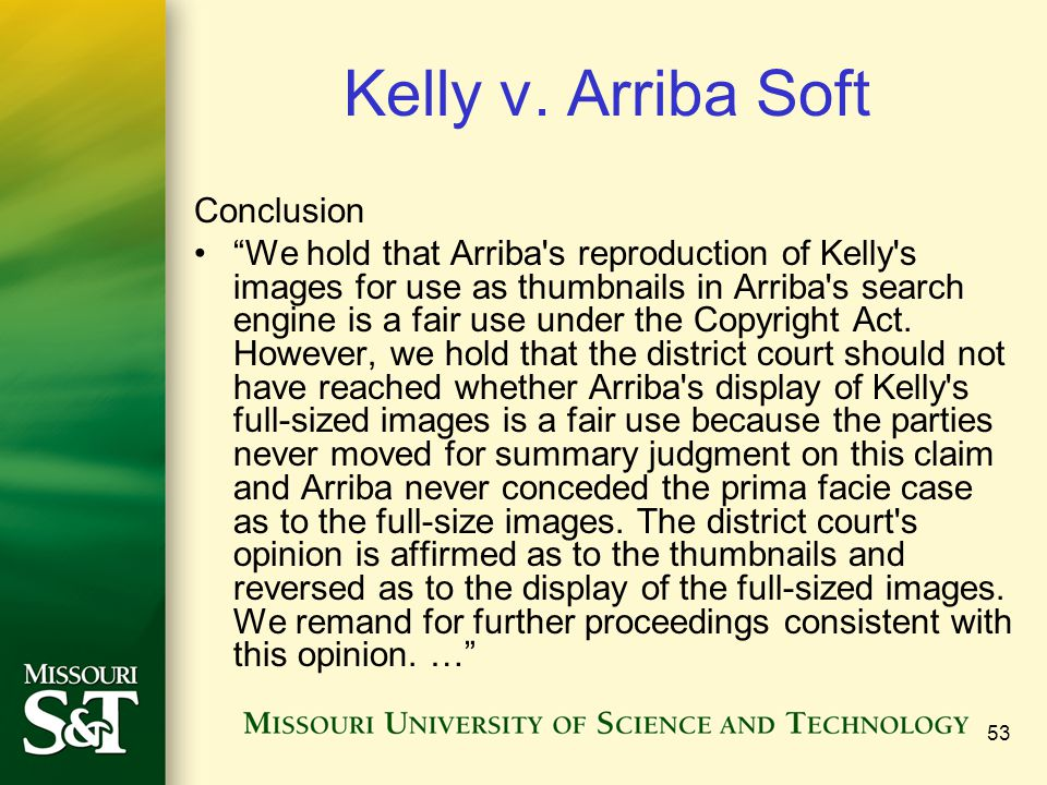 """53 Kelly v. Arriba Soft Conclusion """"We hold that Arriba's reproduction of Kelly's images for use as thumbnails in Arriba's search engine is a fair use"""