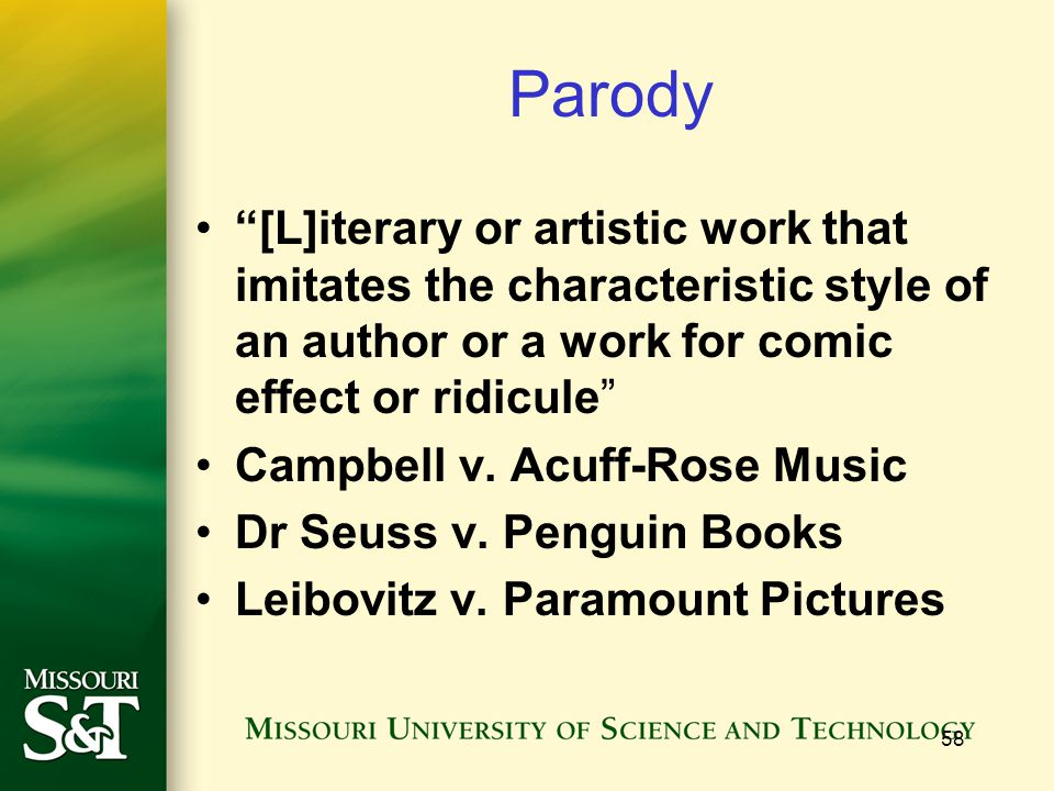 """58 Parody """"[L]iterary or artistic work that imitates the characteristic style of an author or a work for comic effect or ridicule"""" Campbell v. Acuff-R"""