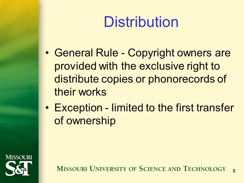 6 Distribution General Rule - Copyright owners are provided with the exclusive right to distribute copies or phonorecords of their works Exception - l