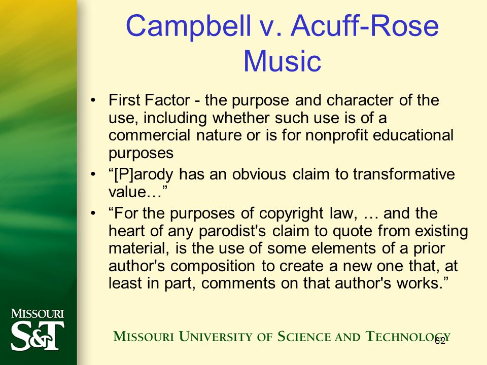 62 Campbell v. Acuff-Rose Music First Factor - the purpose and character of the use, including whether such use is of a commercial nature or is for no
