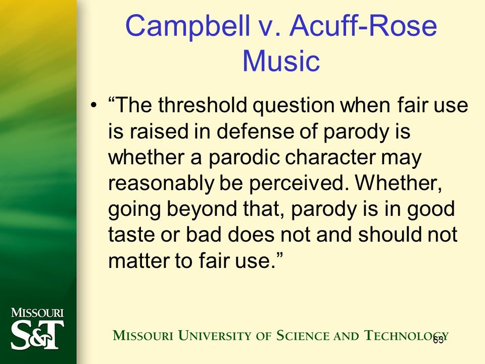 """63 Campbell v. Acuff-Rose Music """"The threshold question when fair use is raised in defense of parody is whether a parodic character may reasonably be"""