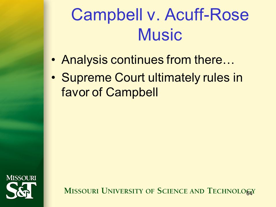 64 Campbell v. Acuff-Rose Music Analysis continues from there… Supreme Court ultimately rules in favor of Campbell