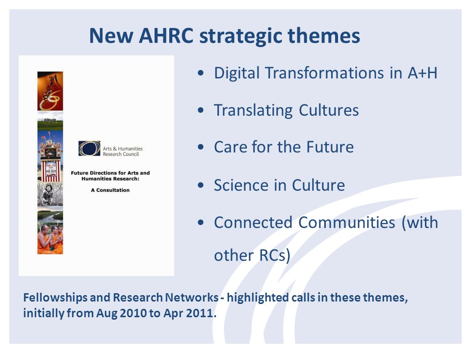 Digital Transformations in A+H Translating Cultures Care for the Future Science in Culture Connected Communities (with other RCs) Fellowships and Research Networks - highlighted calls in these themes, initially from Aug 2010 to Apr 2011.