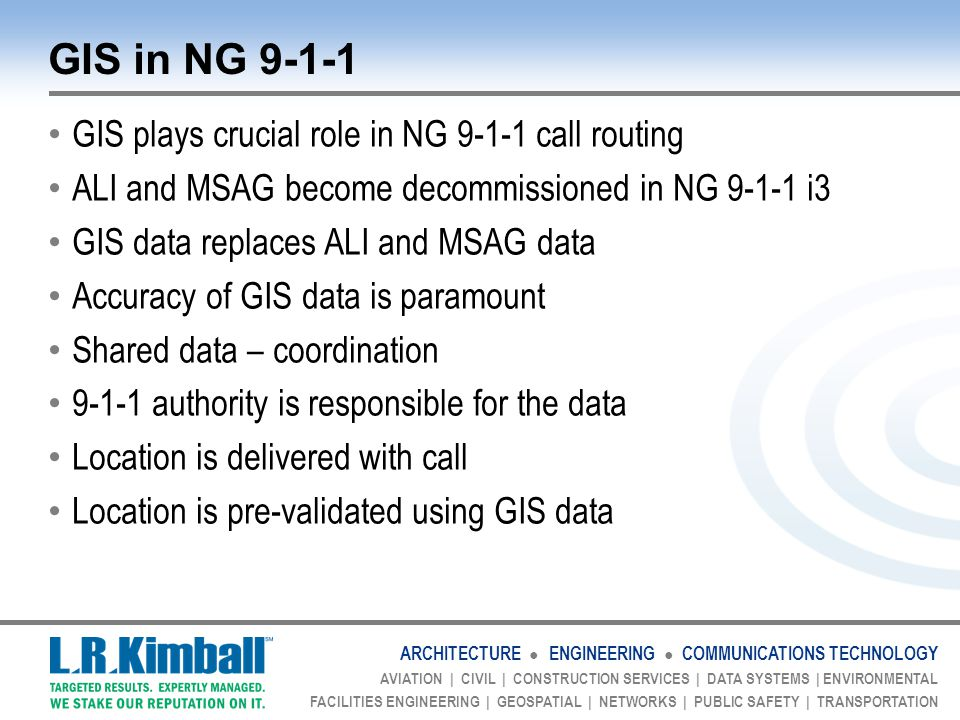 ARCHITECTURE ● ENGINEERING ● COMMUNICATIONS TECHNOLOGY AVIATION | CIVIL | CONSTRUCTION SERVICES | DATA SYSTEMS | ENVIRONMENTAL FACILITIES ENGINEERING | GEOSPATIAL | NETWORKS | PUBLIC SAFETY | TRANSPORTATION GIS in NG 9-1-1 GIS plays crucial role in NG 9-1-1 call routing ALI and MSAG become decommissioned in NG 9-1-1 i3 GIS data replaces ALI and MSAG data Accuracy of GIS data is paramount Shared data – coordination 9-1-1 authority is responsible for the data Location is delivered with call Location is pre-validated using GIS data