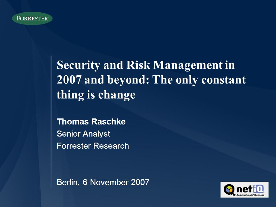 Security and Risk Management in 2007 and beyond: The only constant thing is change Thomas Raschke Senior Analyst Forrester Research Berlin, 6 November