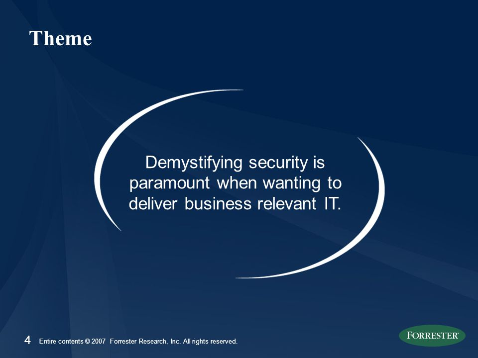 4 Entire contents © 2007 Forrester Research, Inc. All rights reserved. Theme Demystifying security is paramount when wanting to deliver business relev