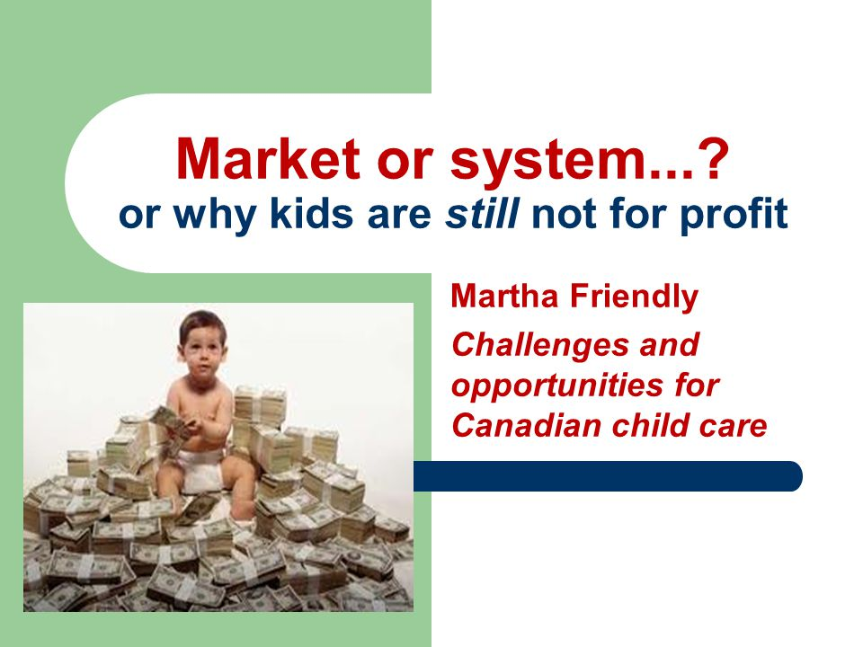 Martha Friendly Challenges and opportunities for Canadian child care Market or system....
