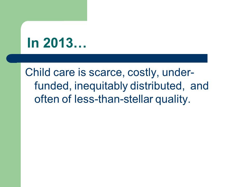 In 2013… Child care is scarce, costly, under- funded, inequitably distributed, and often of less-than-stellar quality.