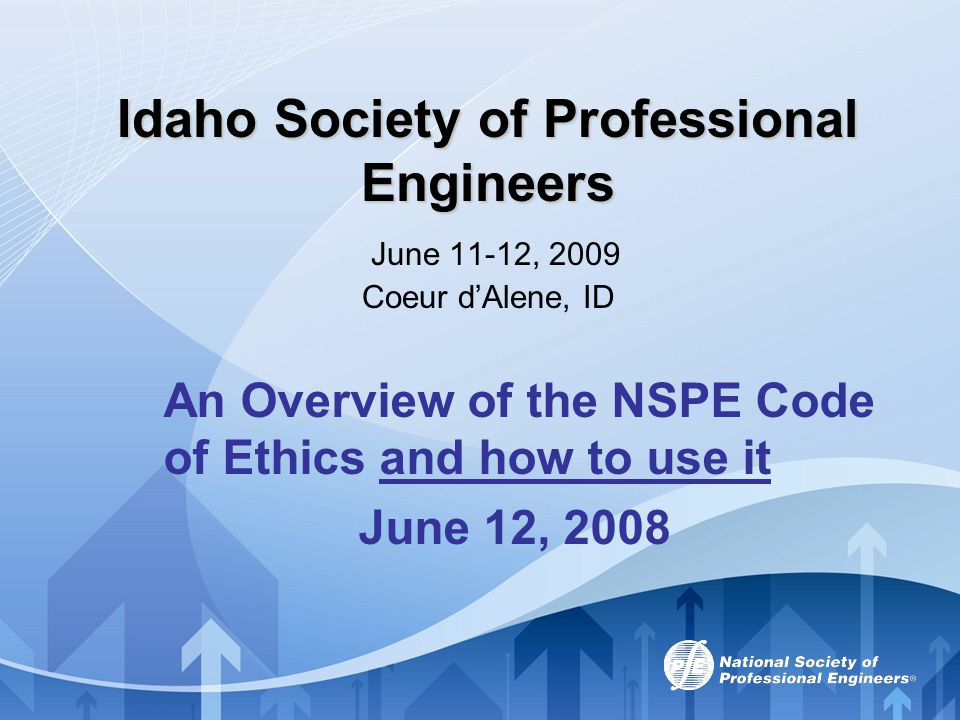 Idaho Society of Professional Engineers Idaho Society of Professional Engineers June 11-12, 2009 Coeur d'Alene, ID An Overview of the NSPE Code of Eth